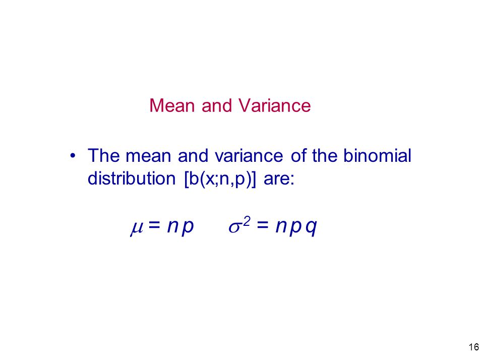IMSE 213 Prob&Statistics 4/1/2017. Mean and Variance. The mean and variance of the binomial distribution [b(x;n,p)] are:  = n p  2 = n p q.